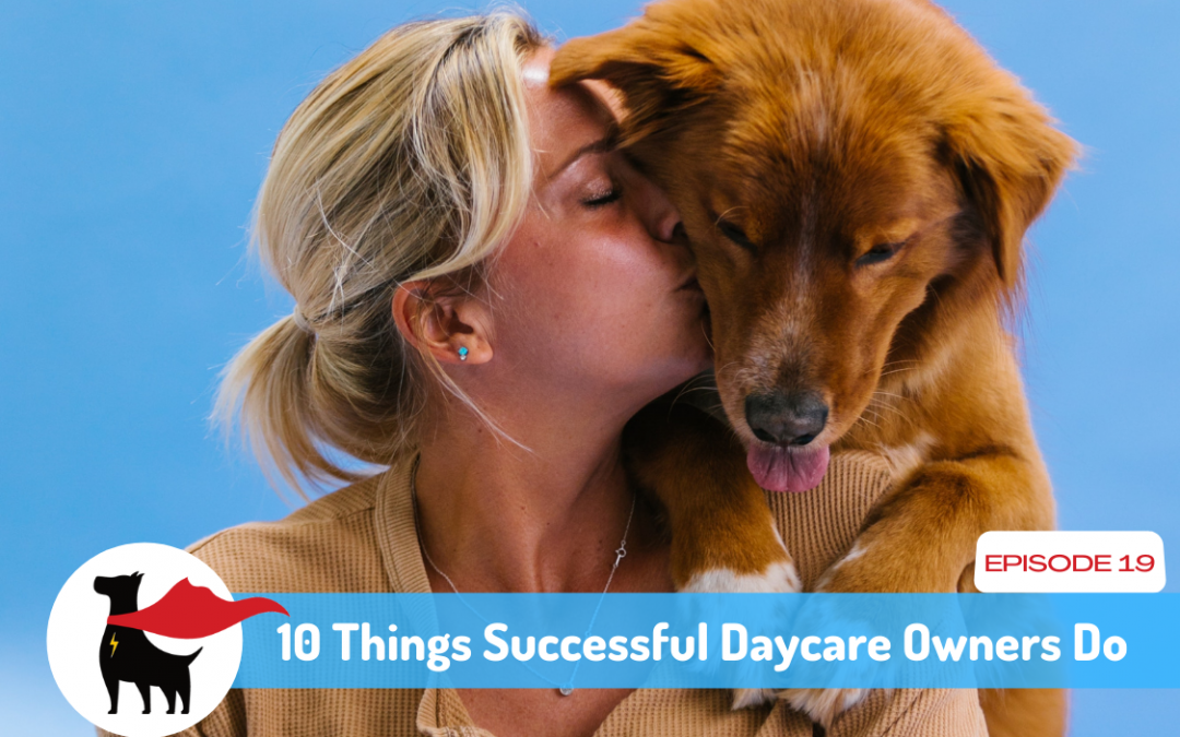 Episode 19: 10 Things Successful Dog Daycare Owners Do